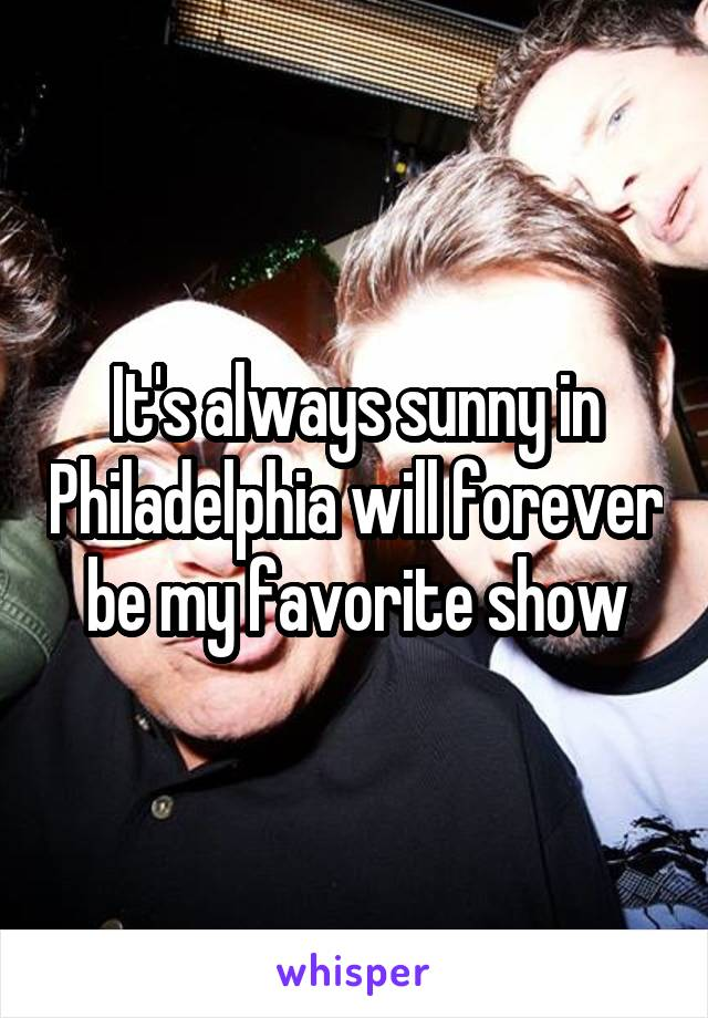 It's always sunny in Philadelphia will forever be my favorite show