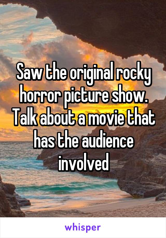 Saw the original rocky horror picture show. Talk about a movie that has the audience involved