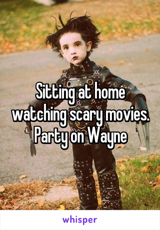 Sitting at home watching scary movies.  Party on Wayne