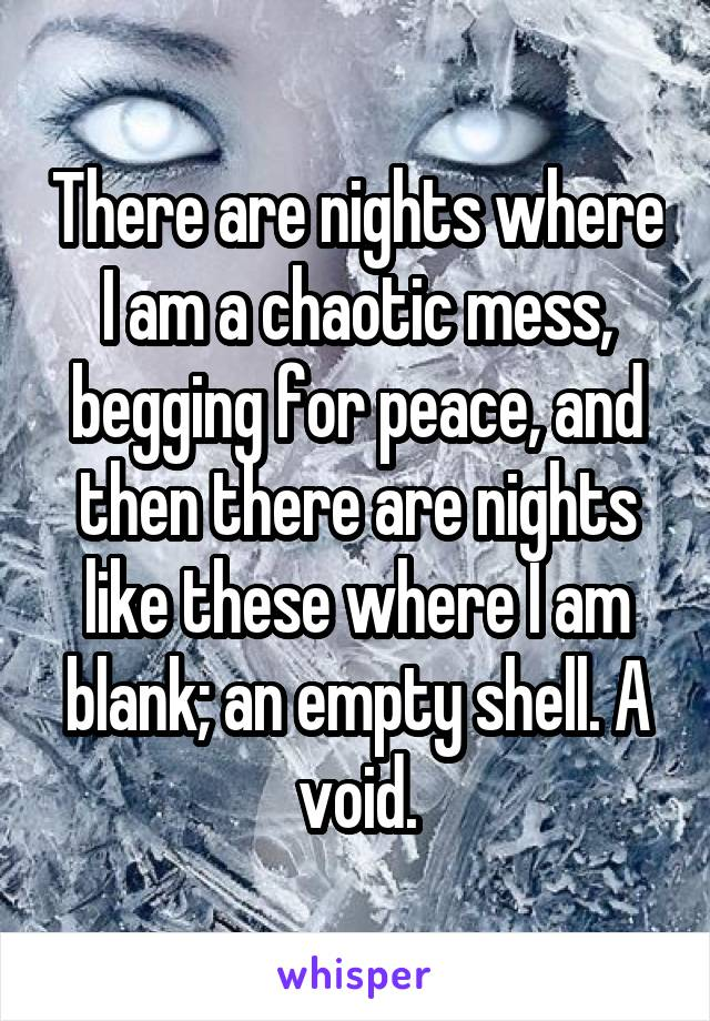 There are nights where I am a chaotic mess, begging for peace, and then there are nights like these where I am blank; an empty shell. A void.