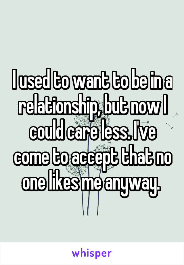 I used to want to be in a relationship, but now I could care less. I've come to accept that no one likes me anyway.