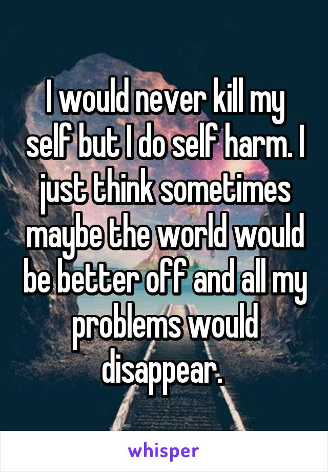 I would never kill my self but I do self harm. I just think sometimes maybe the world would be better off and all my problems would disappear.