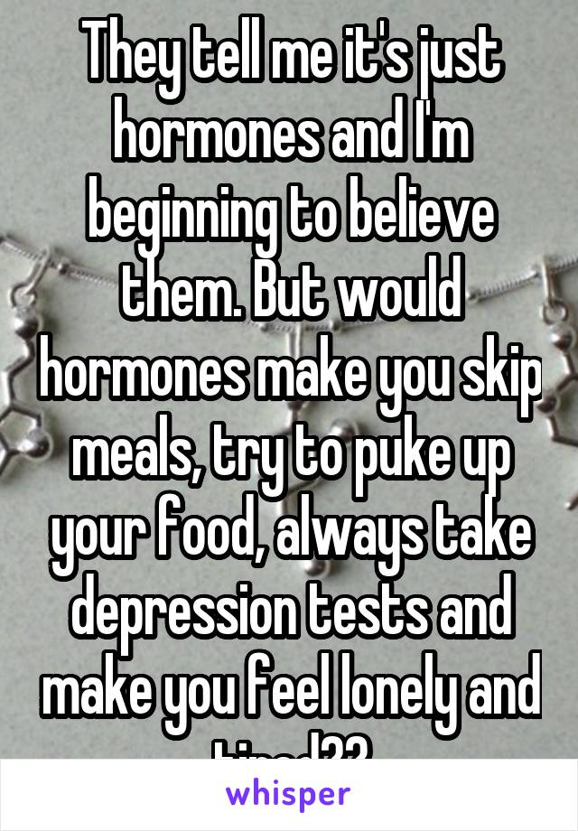 They tell me it's just hormones and I'm beginning to believe them. But would hormones make you skip meals, try to puke up your food, always take depression tests and make you feel lonely and tired??