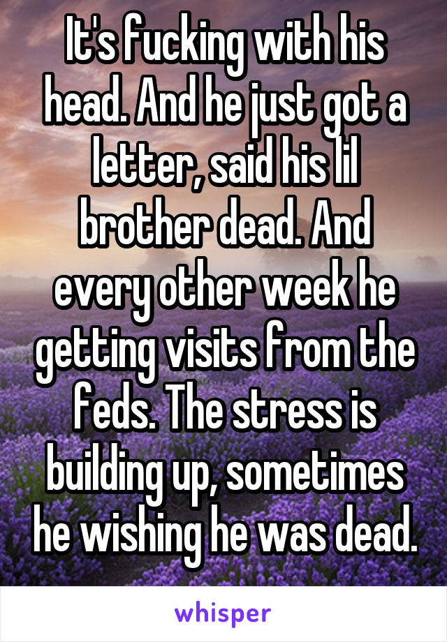 It's fucking with his head. And he just got a letter, said his lil brother dead. And every other week he getting visits from the feds. The stress is building up, sometimes he wishing he was dead.