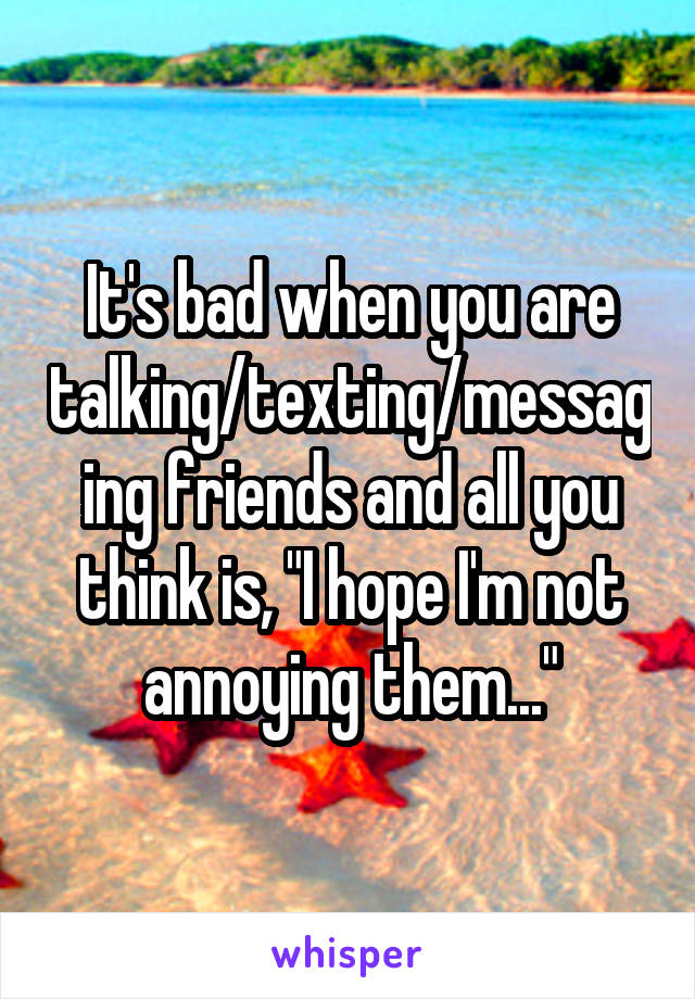"It's bad when you are talking/texting/messaging friends and all you think is, ""I hope I'm not annoying them..."""