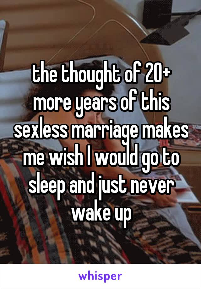 the thought of 20+ more years of this sexless marriage makes me wish I would go to sleep and just never wake up