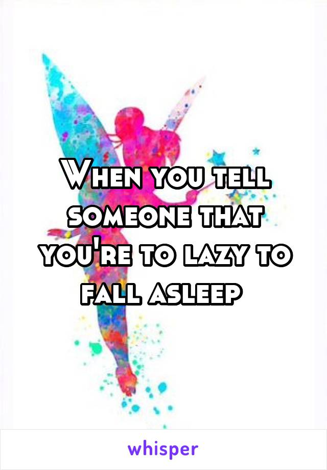 When you tell someone that you're to lazy to fall asleep