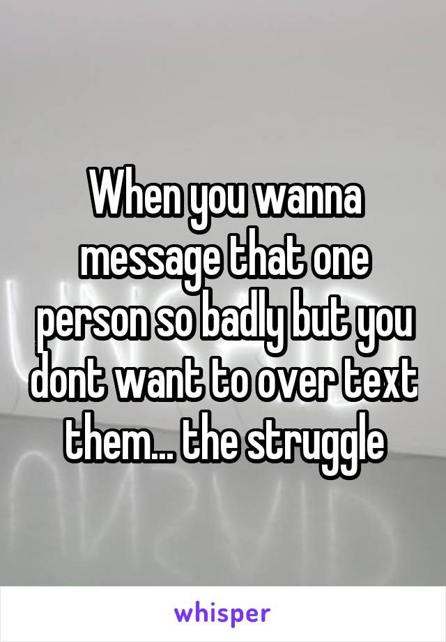 When you wanna message that one person so badly but you dont want to over text them... the struggle