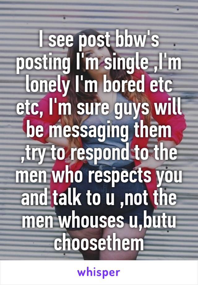 I see post bbw's posting I'm single ,I'm lonely I'm bored etc etc, I'm sure guys will be messaging them ,try to respond to the men who respects you and talk to u ,not the men whouses u,butu choosethem