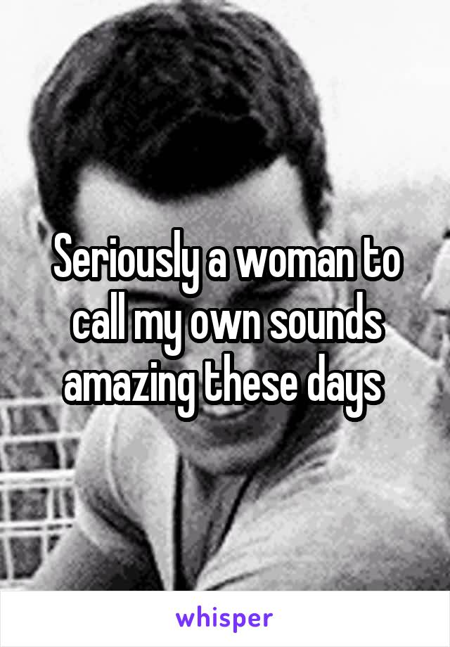 Seriously a woman to call my own sounds amazing these days