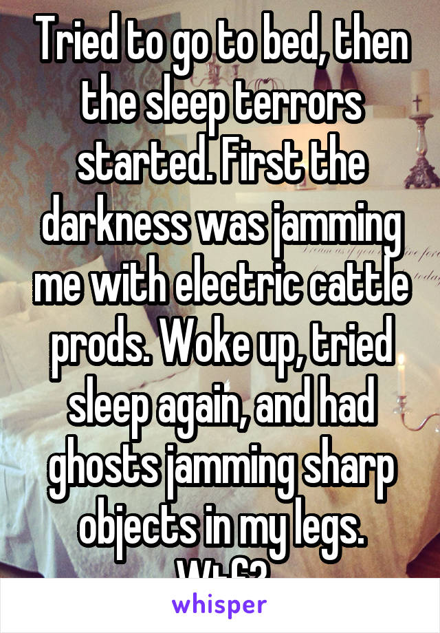 Tried to go to bed, then the sleep terrors started. First the darkness was jamming me with electric cattle prods. Woke up, tried sleep again, and had ghosts jamming sharp objects in my legs. Wtf?