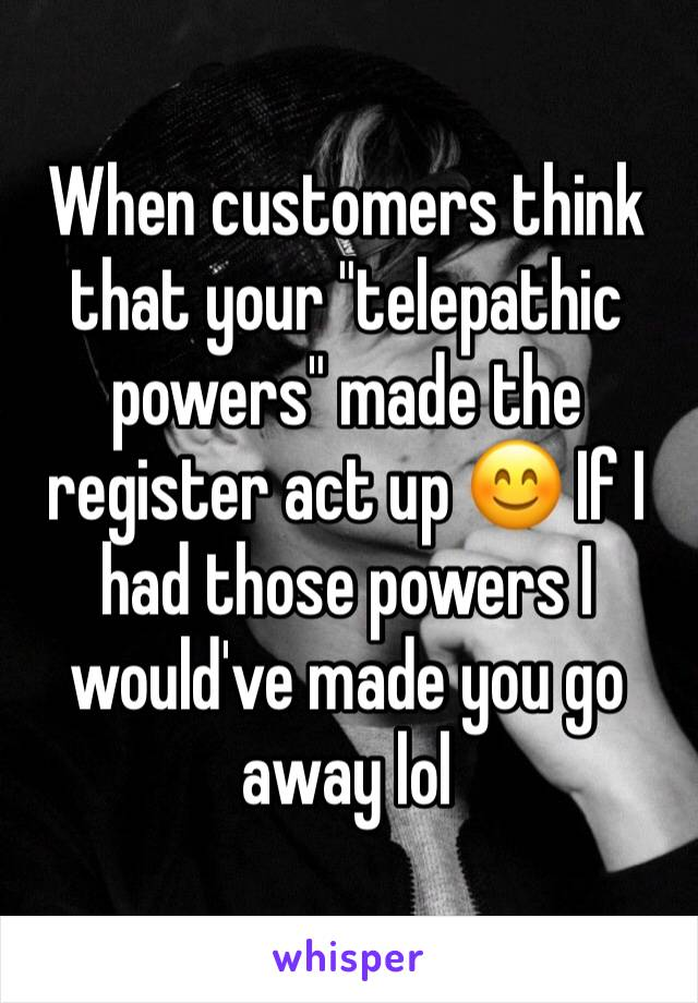 """When customers think that your """"telepathic powers"""" made the register act up 😊 If I had those powers I would've made you go away lol"""