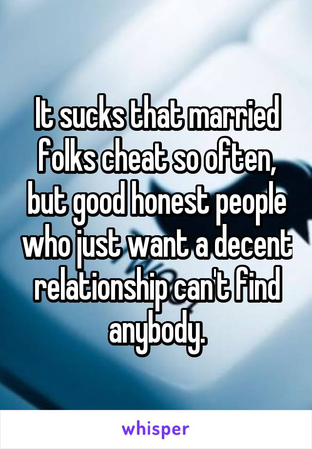 It sucks that married folks cheat so often, but good honest people who just want a decent relationship can't find anybody.