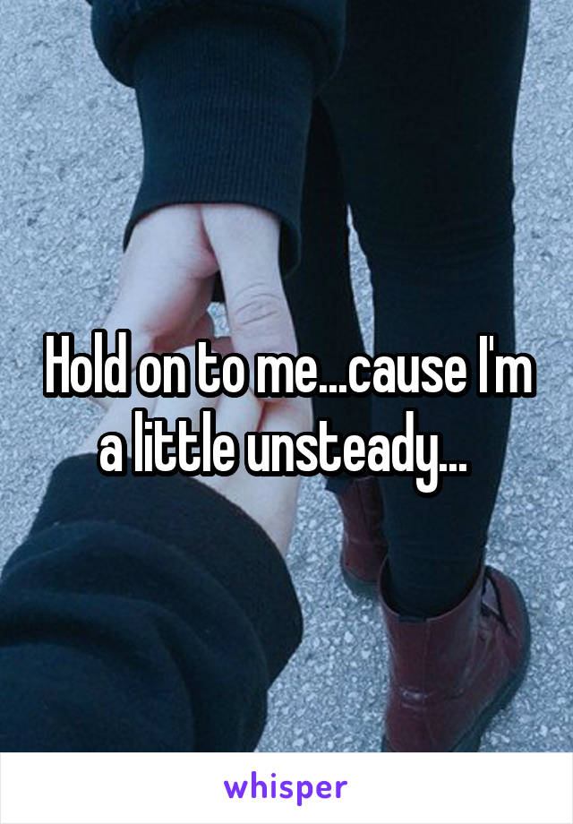 Hold on to me...cause I'm a little unsteady...
