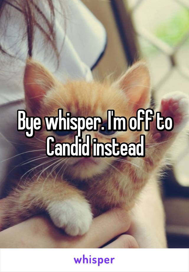 Bye whisper. I'm off to Candid instead