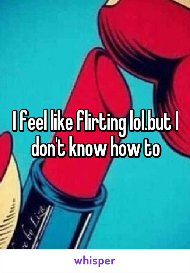 I feel like flirting lol.but I don't know how to