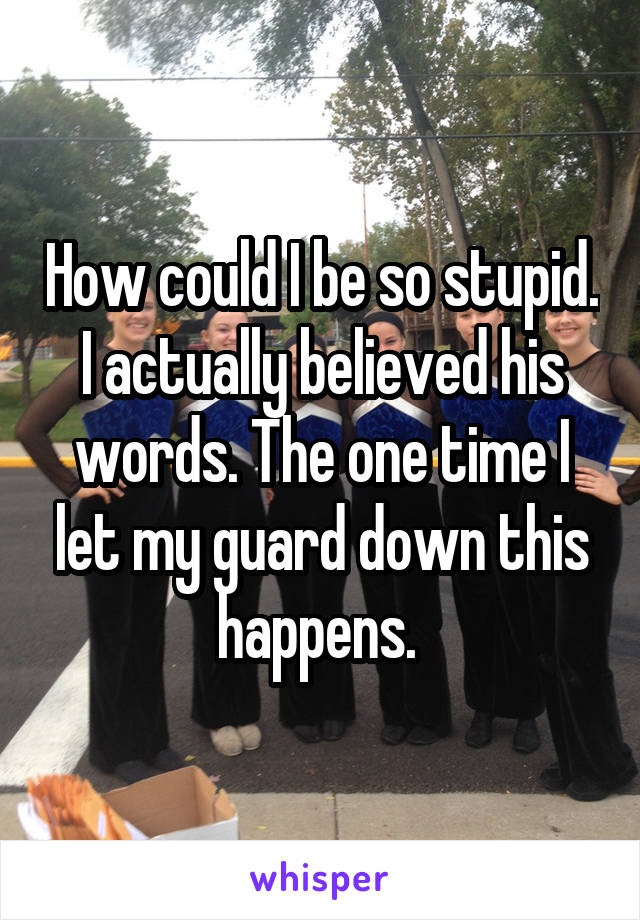 How could I be so stupid. I actually believed his words. The one time I let my guard down this happens.
