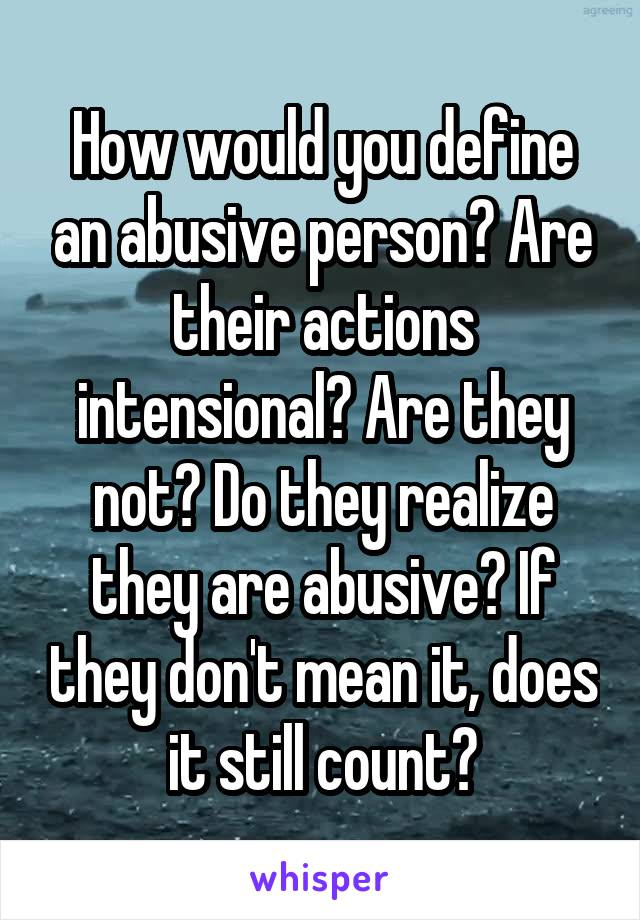 How would you define an abusive person? Are their actions intensional? Are they not? Do they realize they are abusive? If they don't mean it, does it still count?