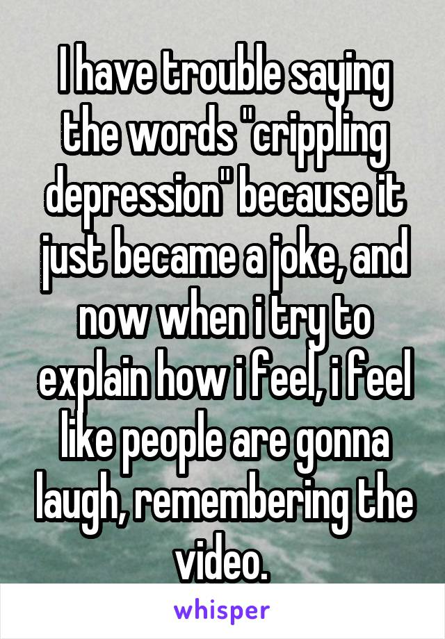 """I have trouble saying the words """"crippling depression"""" because it just became a joke, and now when i try to explain how i feel, i feel like people are gonna laugh, remembering the video."""