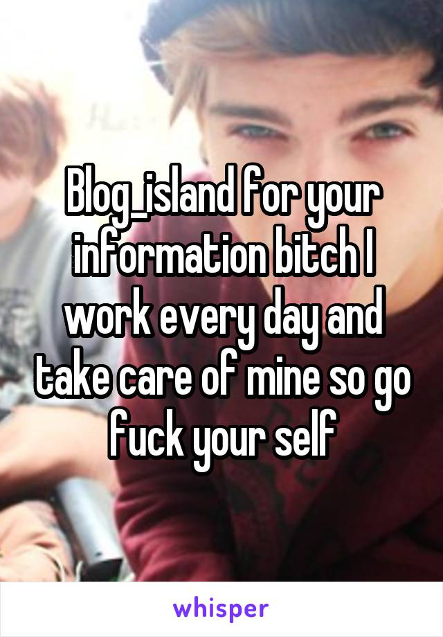 Blog_island for your information bitch I work every day and take care of mine so go fuck your self