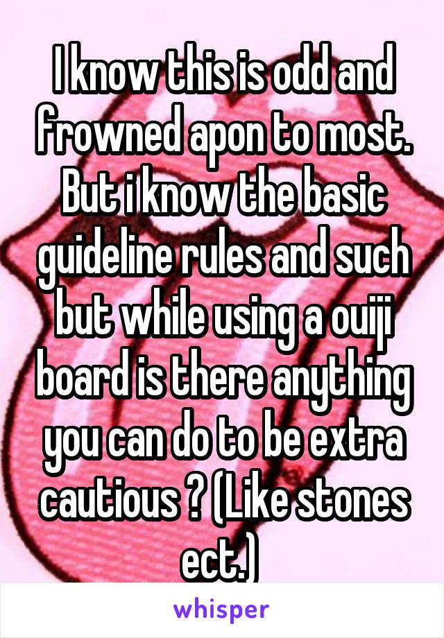 I know this is odd and frowned apon to most. But i know the basic guideline rules and such but while using a ouiji board is there anything you can do to be extra cautious ? (Like stones ect.)