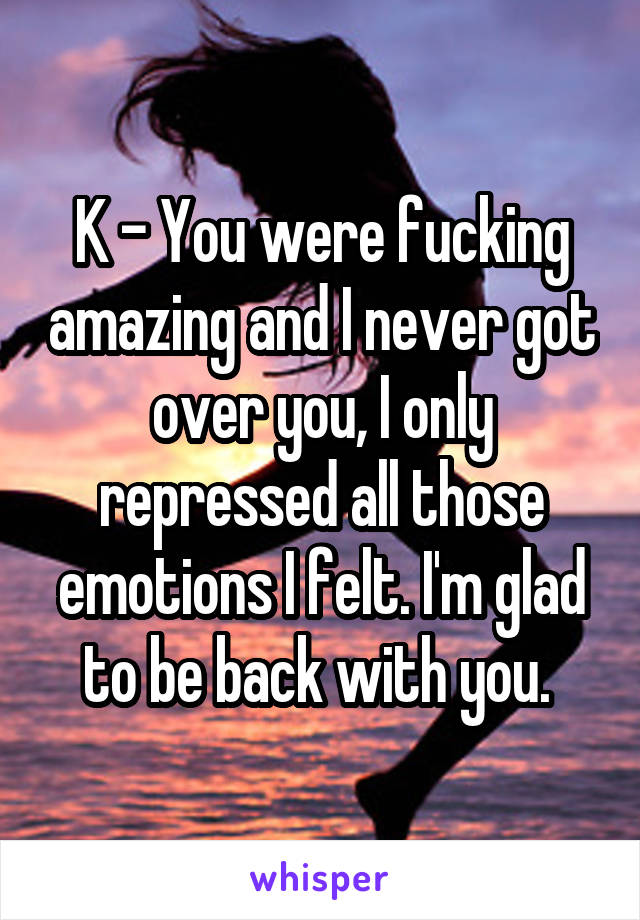 K - You were fucking amazing and I never got over you, I only repressed all those emotions I felt. I'm glad to be back with you.