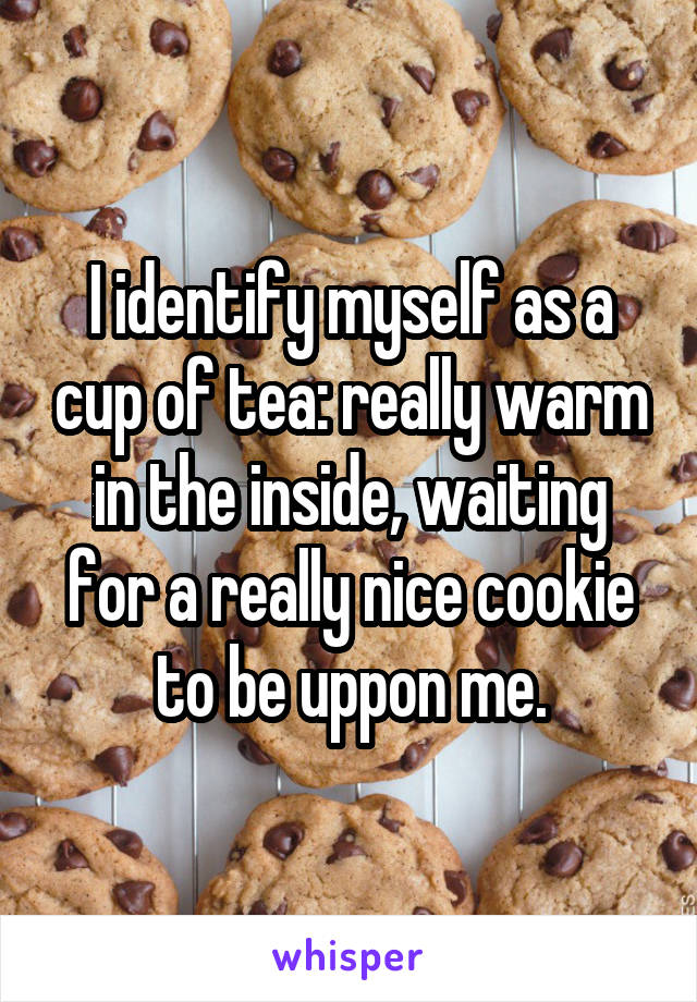 I identify myself as a cup of tea: really warm in the inside, waiting for a really nice cookie to be uppon me.