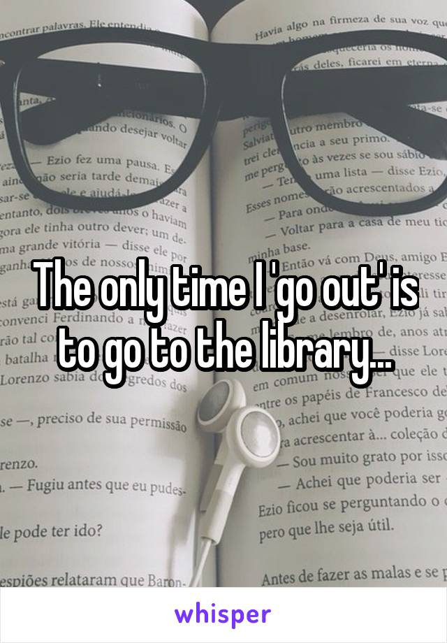 The only time I 'go out' is to go to the library...