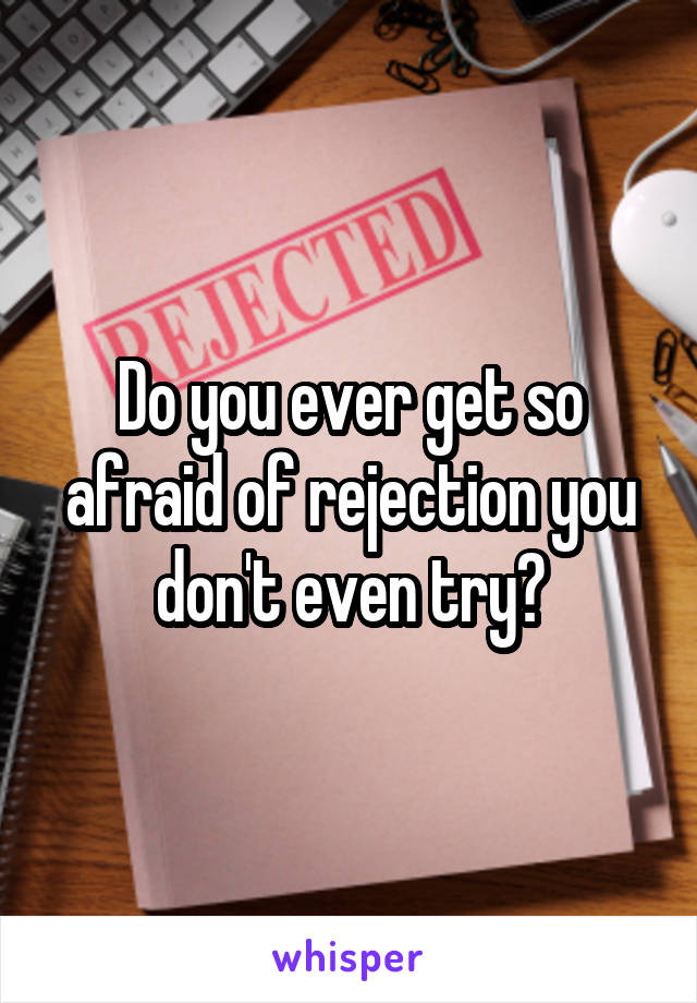 Do you ever get so afraid of rejection you don't even try?