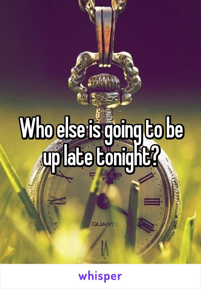 Who else is going to be up late tonight?