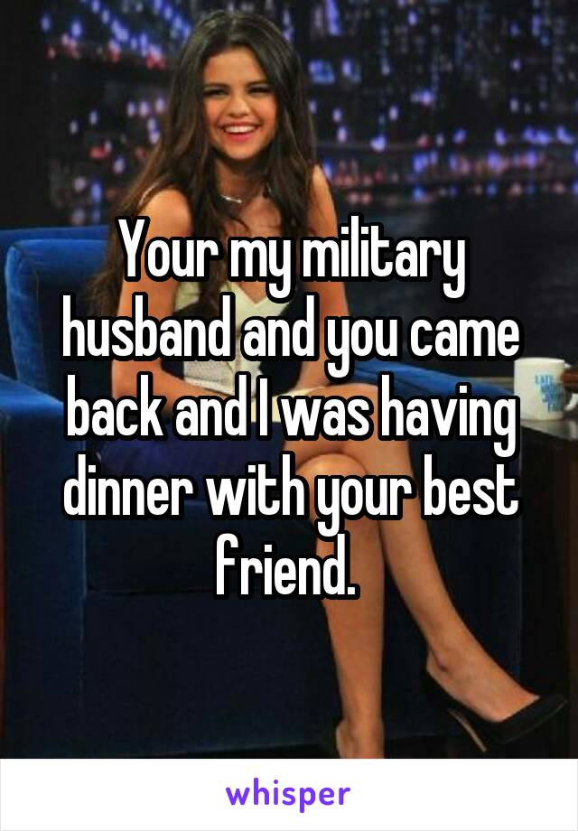 Your my military husband and you came back and I was having dinner with your best friend.