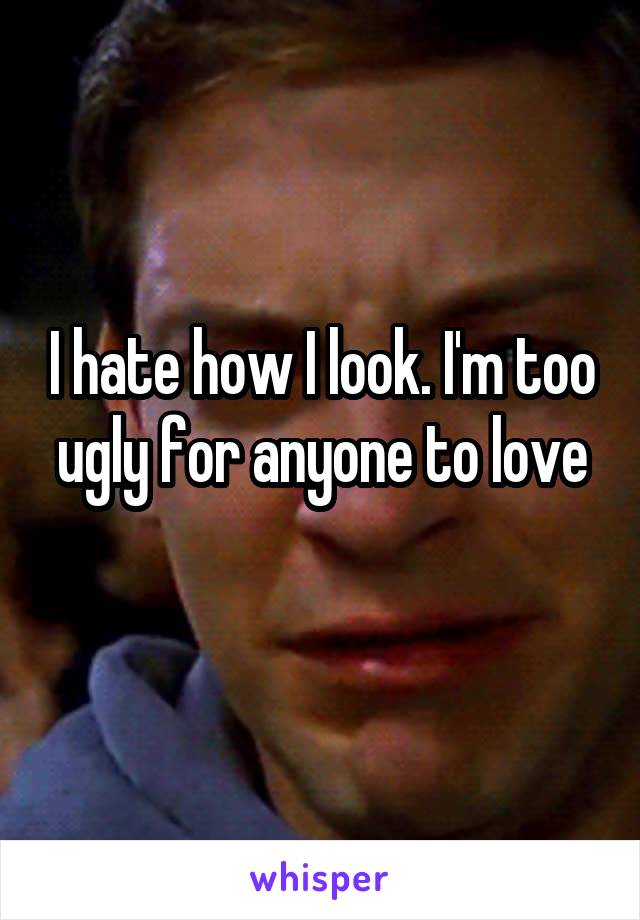 I hate how I look. I'm too ugly for anyone to love