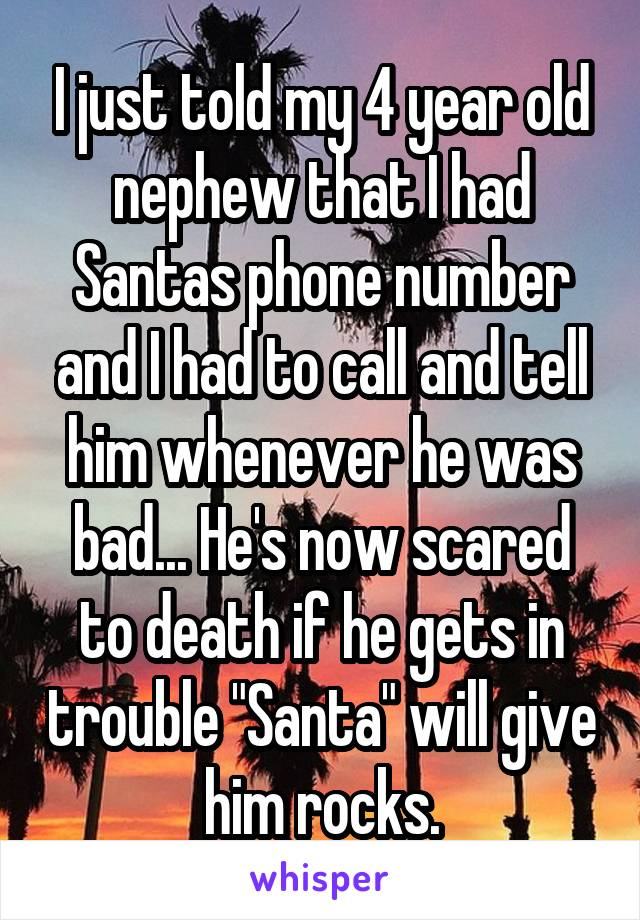 "I just told my 4 year old nephew that I had Santas phone number and I had to call and tell him whenever he was bad... He's now scared to death if he gets in trouble ""Santa"" will give him rocks."