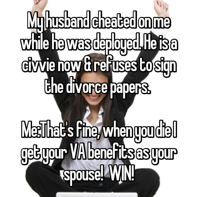 My husband cheated on me while he was deployed. He is a civvie now & refuses to sign the divorce papers.   Me:That's fine, when you die I get your VA benefits as your spouse!  WIN!