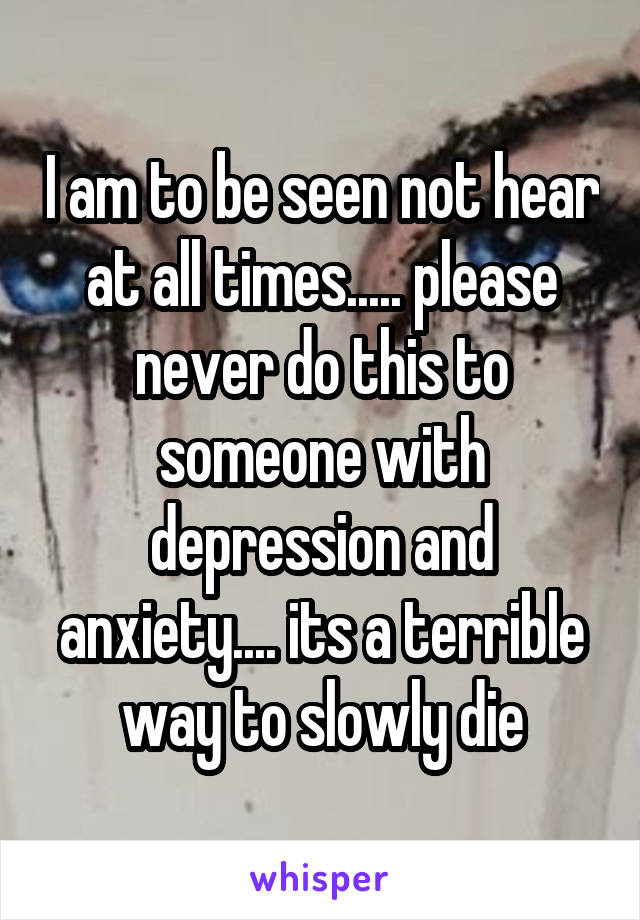 I am to be seen not hear at all times..... please never do this to someone with depression and anxiety.... its a terrible way to slowly die