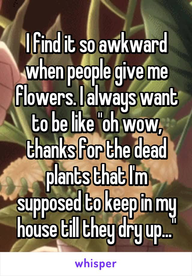 """I find it so awkward when people give me flowers. I always want to be like """"oh wow, thanks for the dead plants that I'm supposed to keep in my house till they dry up..."""""""