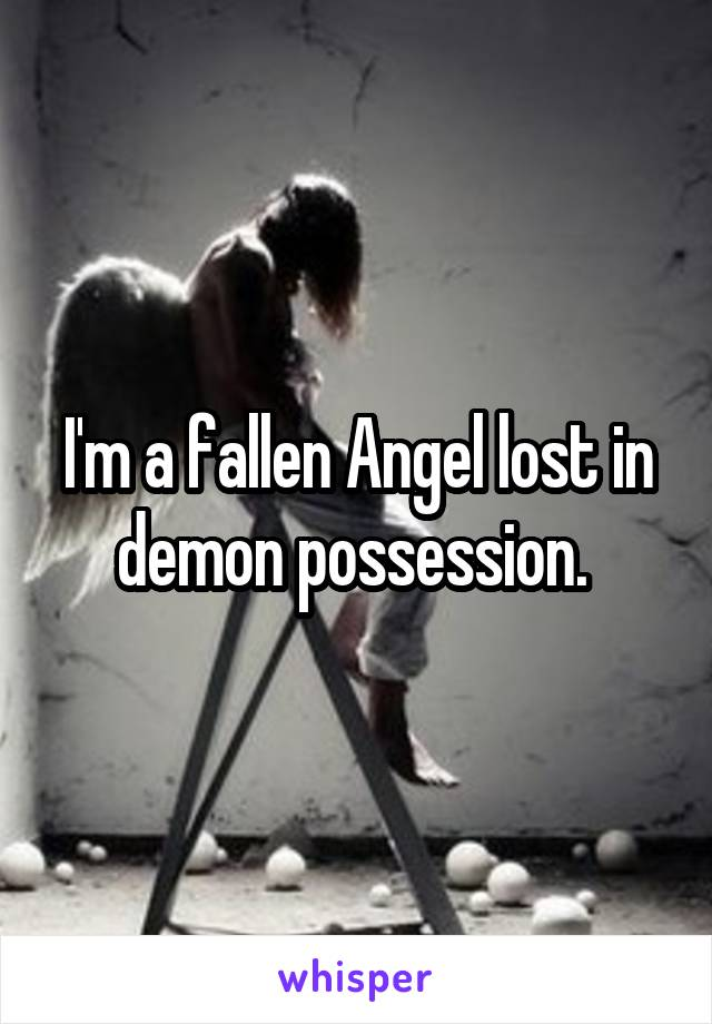 I'm a fallen Angel lost in demon possession.