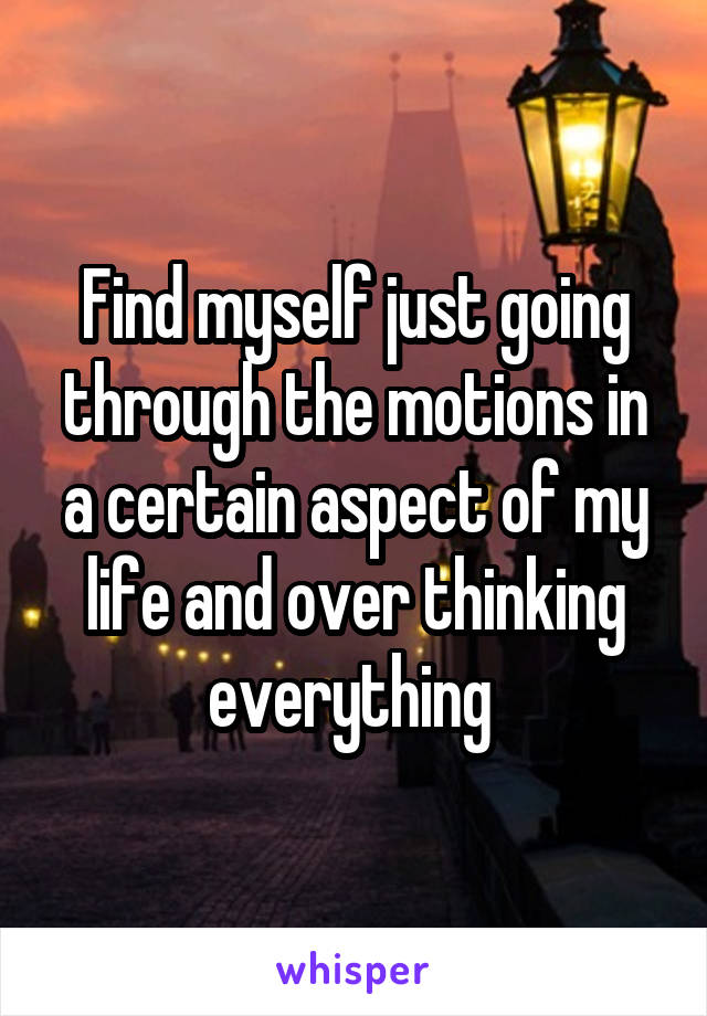 Find myself just going through the motions in a certain aspect of my life and over thinking everything