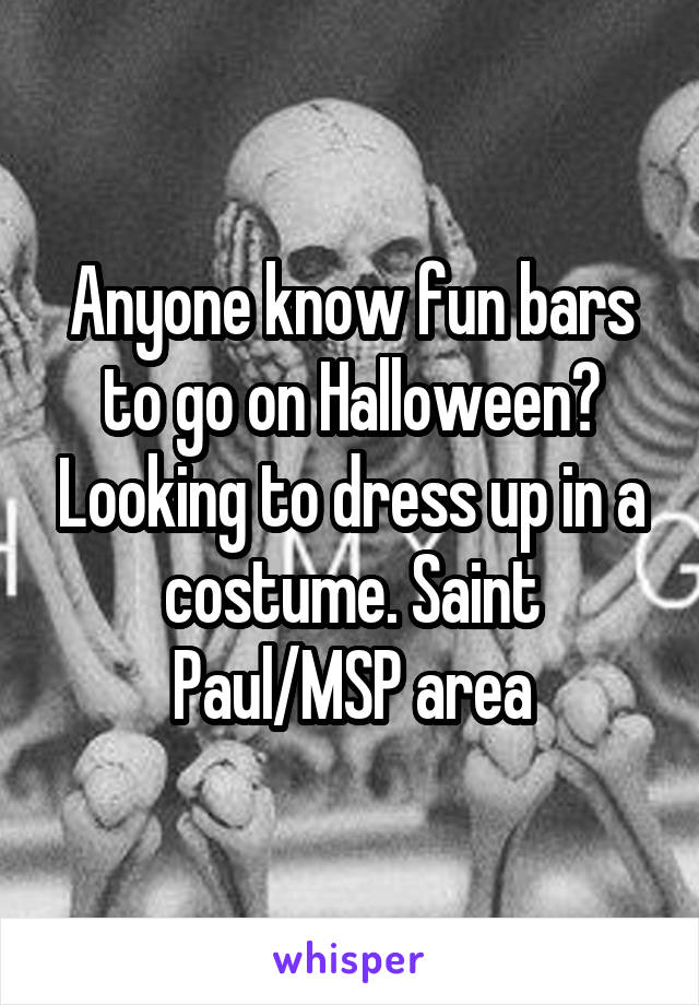 Anyone know fun bars to go on Halloween? Looking to dress up in a costume. Saint Paul/MSP area