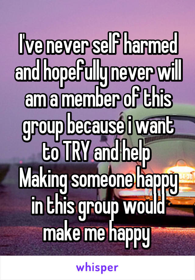 I've never self harmed and hopefully never will am a member of this group because i want to TRY and help  Making someone happy in this group would make me happy