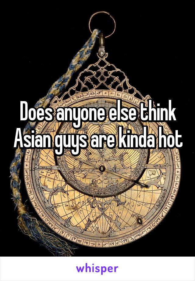 Does anyone else think Asian guys are kinda hot