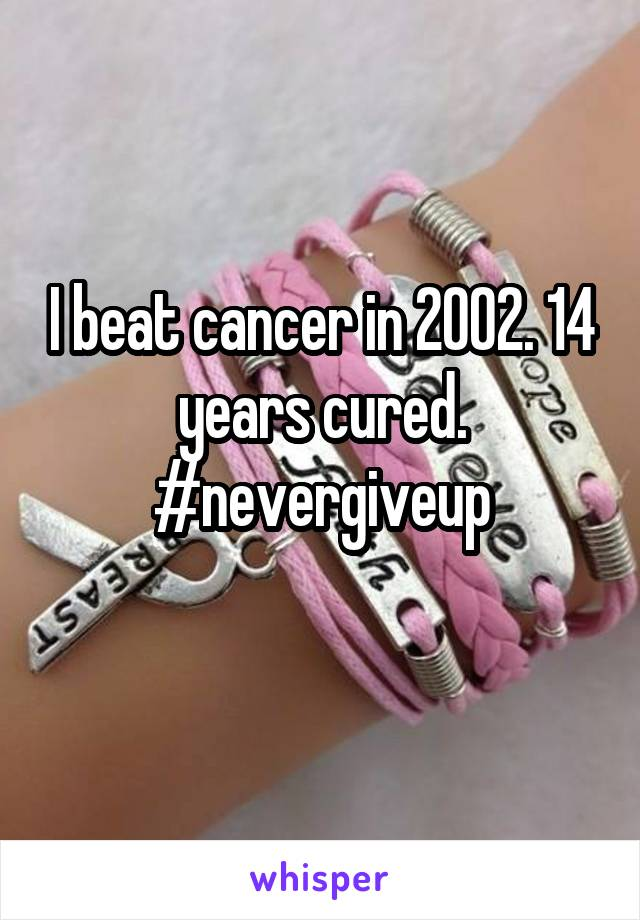 I beat cancer in 2002. 14 years cured. #nevergiveup