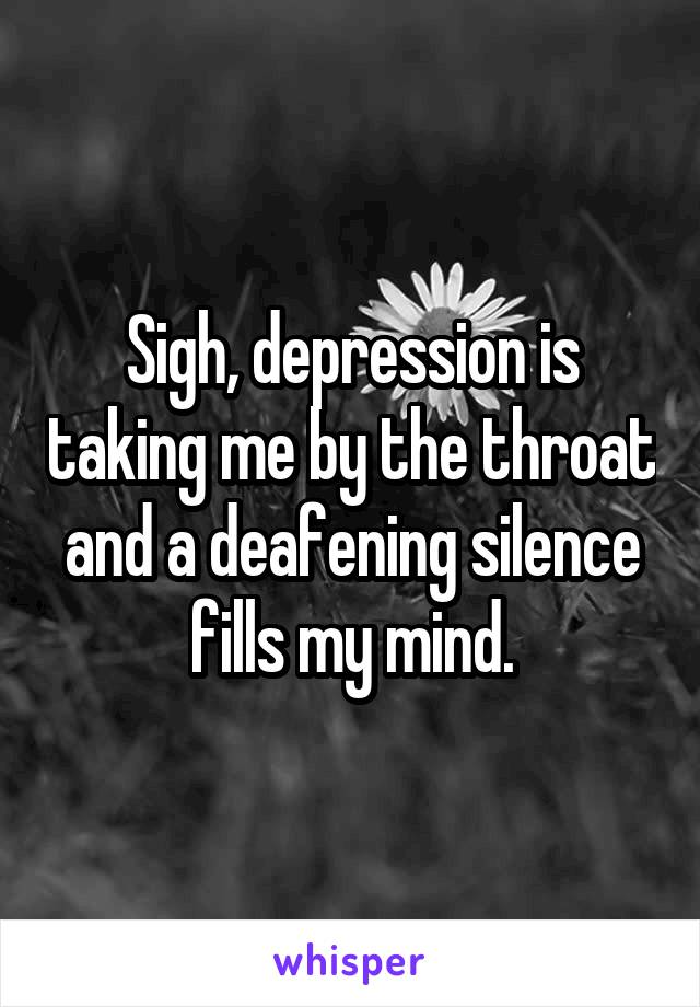 Sigh, depression is taking me by the throat and a deafening silence fills my mind.