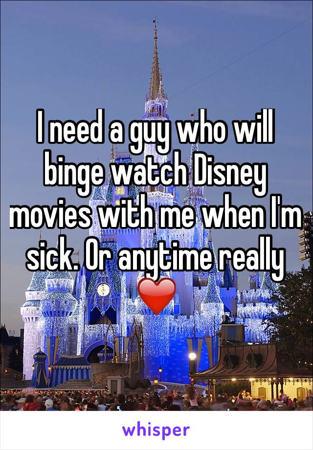 I need a guy who will binge watch Disney movies with me when I'm sick. Or anytime really ❤️