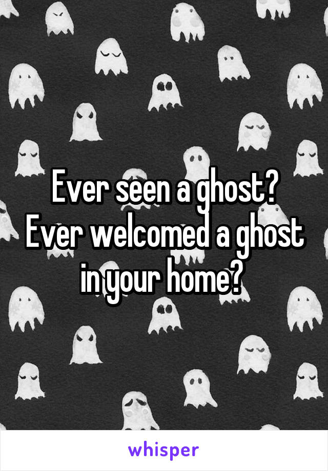 Ever seen a ghost? Ever welcomed a ghost in your home?