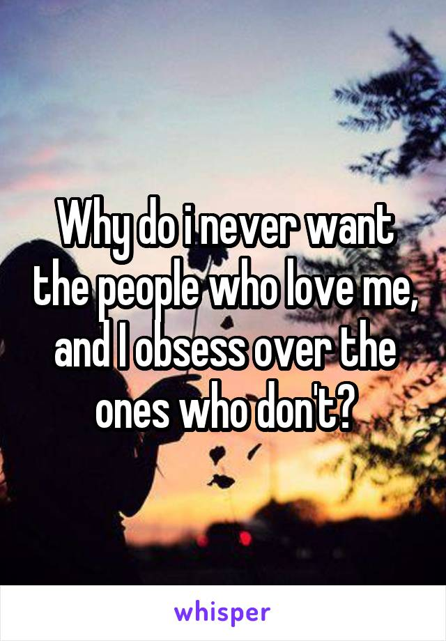 Why do i never want the people who love me, and I obsess over the ones who don't?