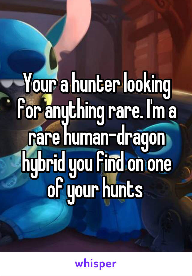Your a hunter looking for anything rare. I'm a rare human-dragon hybrid you find on one of your hunts