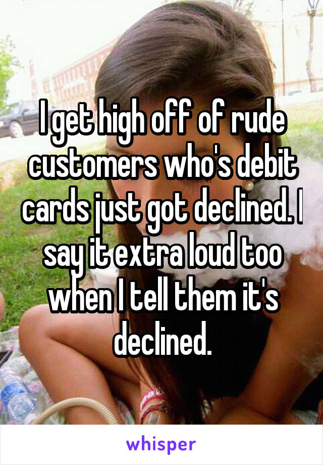 I get high off of rude customers who's debit cards just got declined. I say it extra loud too when I tell them it's declined.
