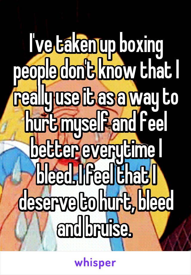 I've taken up boxing people don't know that I really use it as a way to hurt myself and feel better everytime I bleed. I feel that I deserve to hurt, bleed and bruise.