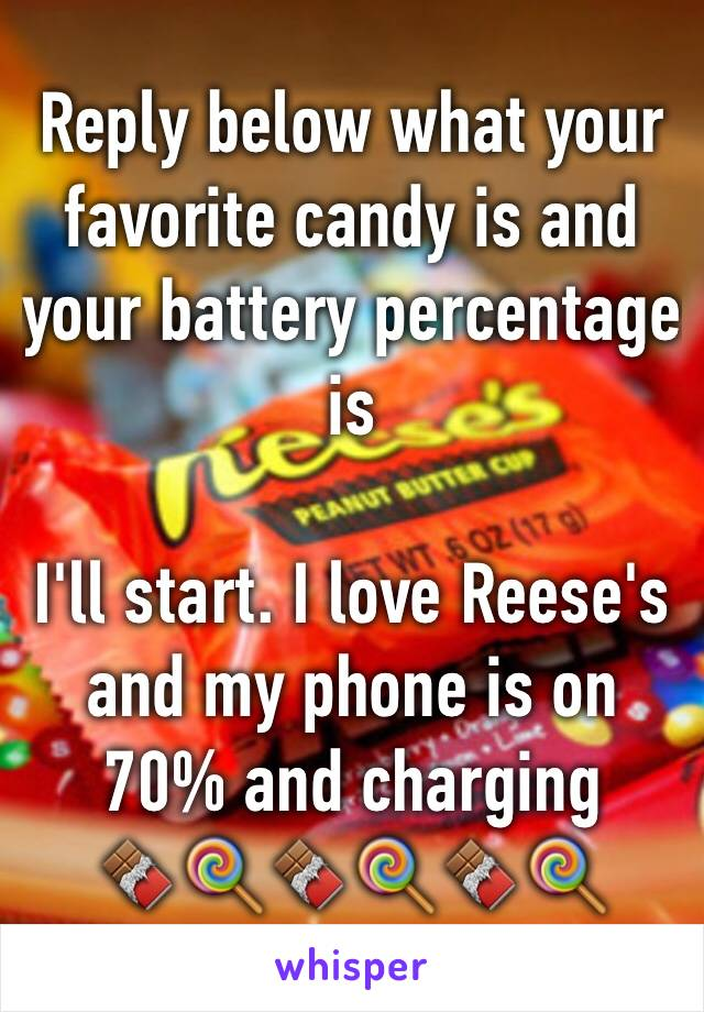 Reply below what your favorite candy is and your battery percentage is  I'll start. I love Reese's and my phone is on 70% and charging  🍫🍭🍫🍭🍫🍭